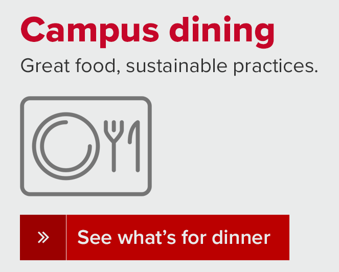 Campus dining - Good food, sustainable practices.  See what's for dinner.